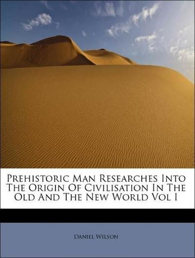 Prehistoric Man Researches Into The Origin Of Civilisation In The Old And The New World Vol I
