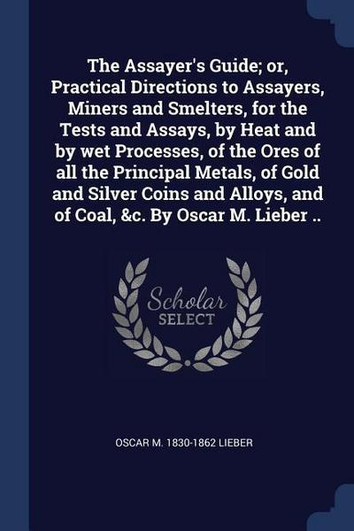 The Assayer's Guide; Or, Practical Directions to Assayers, Miners and Smelters, for the Tests and Assays, by Heat and by Wet Processes, of the Ores of