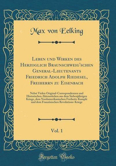 Leben Und Wirken Des Herzoglich Braunschweig'schen General-Lieutenants Friedrich Adolph Riedesel, Freiherrn Zu Eisenbach, Vol. 1: Nebst Vielen Origina