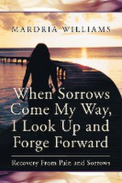 When Sorrows Come My Way, I Look Up and Forge Forward: Recovery from Pain and Sorrows