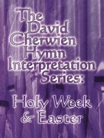 The David Cherwien Hymn Interpretation Series: Holy Week & Easter: The David Cherwien Hymn Interpretation Series