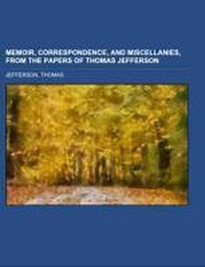 Memoir, Correspondence, And Miscellanies, From The Papers Of Thomas Jefferson Volume 1