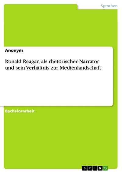 Ronald Reagan als rhetorischer Narrator und sein Verhältnis zur Medienlandschaft