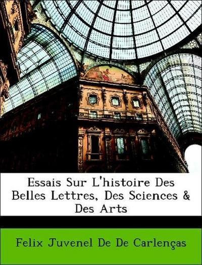 Essais Sur L'histoire Des Belles Lettres, Des Sciences & Des Arts