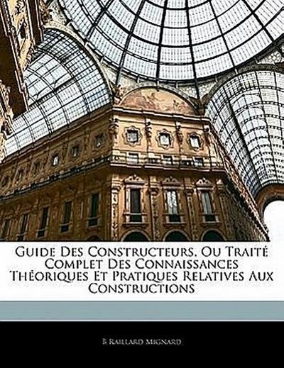 Guide Des Constructeurs, Ou Traité Complet Des Connaissances Théoriques Et Pratiques Relatives Aux Constructions