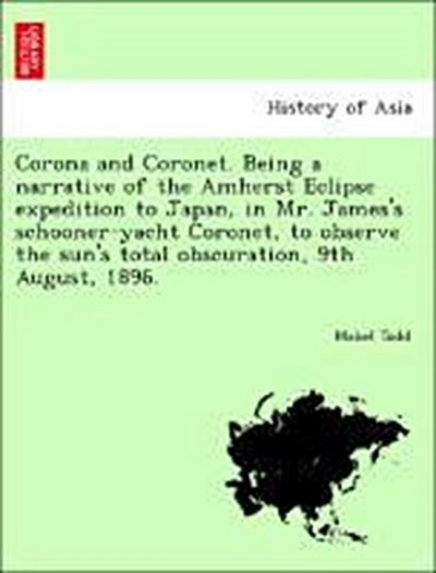 Corona and Coronet. Being a narrative of the Amherst Eclipse expedition to Japan, in Mr. James's schooner-yacht Coronet, to observe the sun's total obscuration, 9th August, 1896.