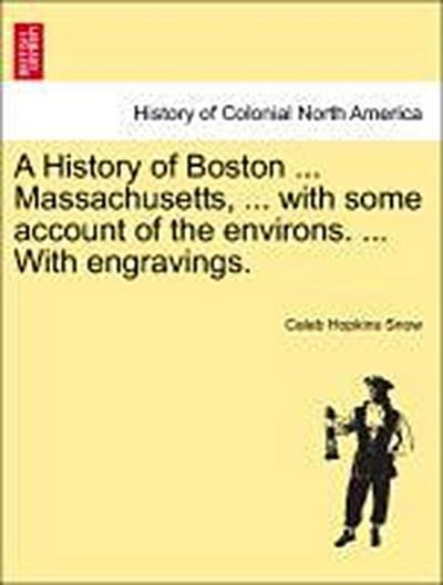 A History of Boston ... Massachusetts, ... with some account of the environs. ... With engravings.