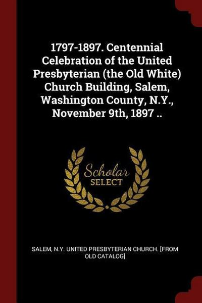 1797-1897. Centennial Celebration of the United Presbyterian (the Old White) Church Building, Salem, Washington County, N.Y., November 9th, 1897 ..