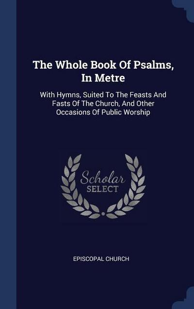 The Whole Book of Psalms, in Metre: With Hymns, Suited to the Feasts and Fasts of the Church, and Other Occasions of Public Worship