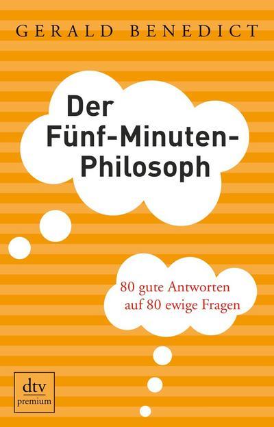 Der Fünf-Minuten-Philosoph: 80 gute Antworten auf 80 ewige Fragen