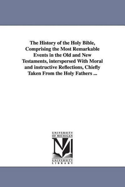The History of the Holy Bible, Comprising the Most Remarkable Events in the Old and New Testaments, Interspersed with Moral and Instructive Reflection