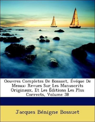 Oeuvres Completes De Bossuet, Évéque De Meaux: Revues Sur Les Manuscrits Originaux, Et Les Éditions Les Plus Corrects, Volume 38