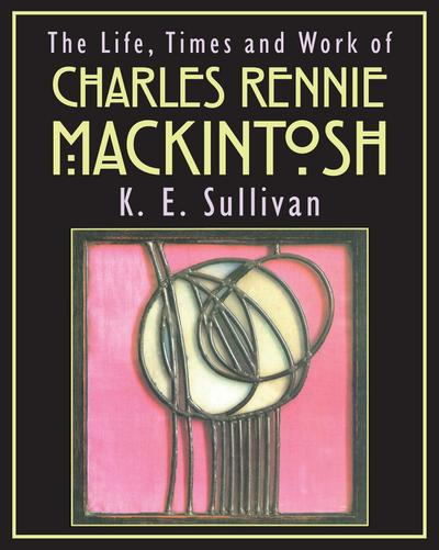 The Life, Times and Work of Charles Rennie Mackintosh