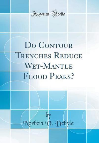 Do Contour Trenches Reduce Wet-Mantle Flood Peaks? (Classic Reprint)
