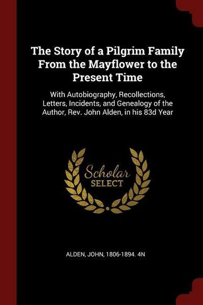 The Story of a Pilgrim Family from the Mayflower to the Present Time: With Autobiography, Recollections, Letters, Incidents, and Genealogy of the Auth