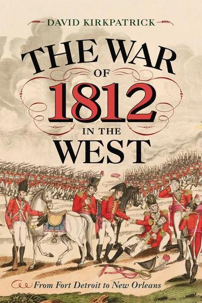 The War of 1812 in the West: From Fort Detroit to New Orleans