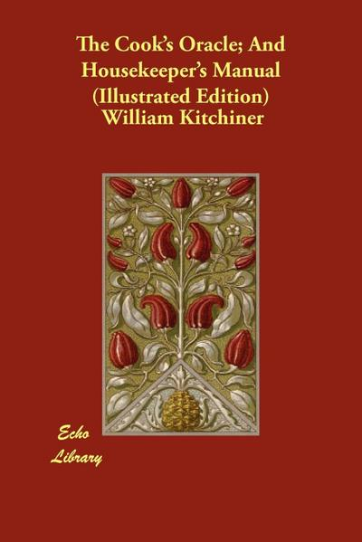 The Cook's Oracle; And Housekeeper's Manual (Illustrated Edition)
