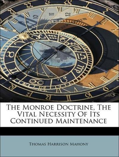 The Monroe Doctrine, The Vital Necessity Of Its Continued Maintenance
