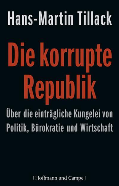 Die korrupte Republik. Über die einträgliche Kungelei von Politik, Bürokratie und Wirtschaft