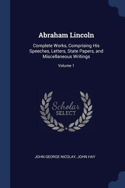 Abraham Lincoln: Complete Works, Comprising His Speeches, Letters, State Papers, and Miscellaneous Writings; Volume 1
