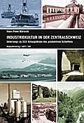 Industriekultur in der Zentralschweiz: Luzern, Nid- und Obwalden, Schwyz, Uri und Zug Unterwegs zu 333 Schauplätzen des produktiven Schaffens