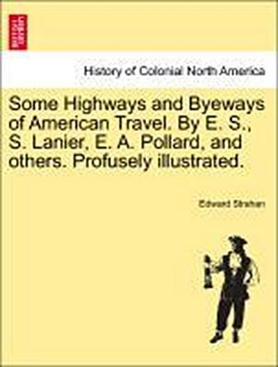 Some Highways and Byeways of American Travel. By E. S., S. Lanier, E. A. Pollard, and others. Profusely illustrated.