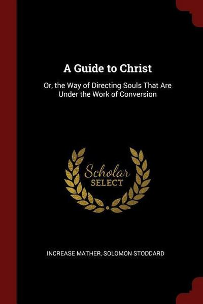 A Guide to Christ: Or, the Way of Directing Souls That Are Under the Work of Conversion