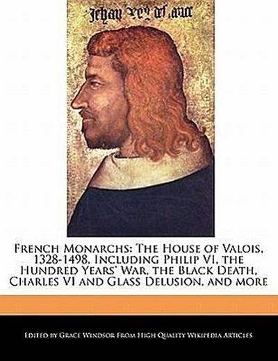 French Monarchs: The House of Valois, 1328-1498, Including Philip VI, the Hundred Years' War, the Black Death, Charles VI and Glass Del