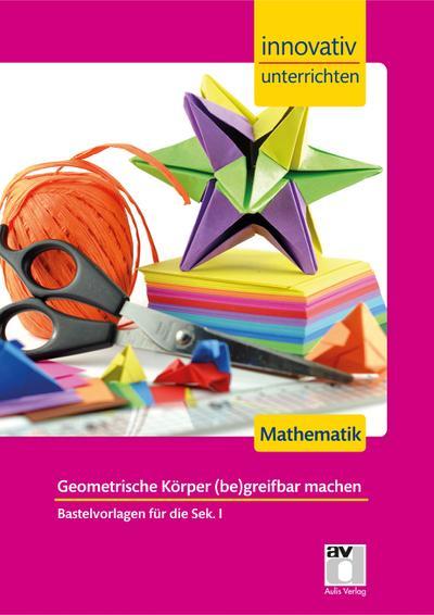 Innovativ Unterrichten - Geometrische Körper (be)greifbar machen Mathematik Sek. I