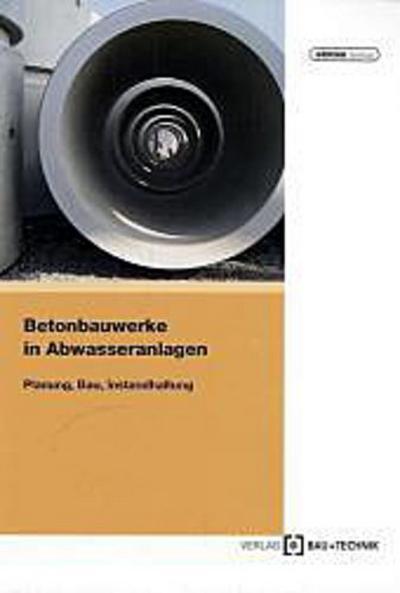 Betonbauwerke in Abwasseranlagen: Planung, Bau und Instandhaltung