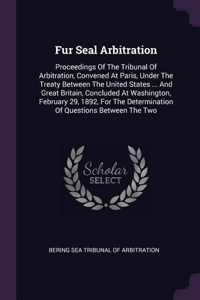 Fur Seal Arbitration: Proceedings of the Tribunal of Arbitration, Convened at Paris, Under the Treaty Between the United States ... and Grea