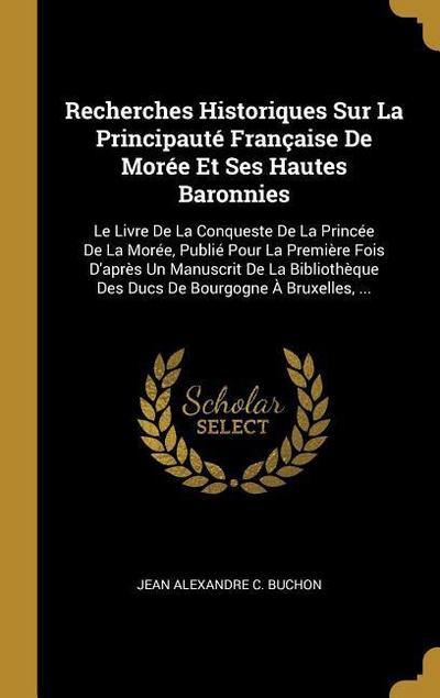 Recherches Historiques Sur La Principauté Française de Morée Et Ses Hautes Baronnies: Le Livre de la Conqueste de la Princée de la Morée, Publié Pour