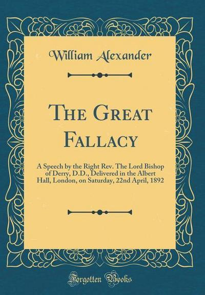 The Great Fallacy: A Speech by the Right Rev. the Lord Bishop of Derry, D.D., Delivered in the Albert Hall, London, on Saturday, 22nd Apr