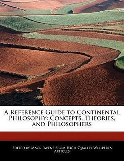 A Reference Guide to Continental Philosophy: Concepts, Theories, and Philosophers