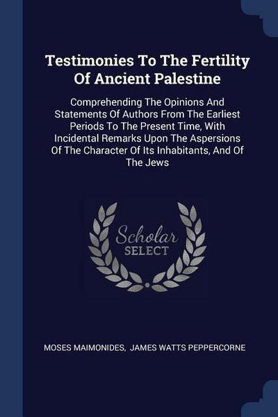 Testimonies to the Fertility of Ancient Palestine: Comprehending the Opinions and Statements of Authors from the Earliest Periods to the Present Time,