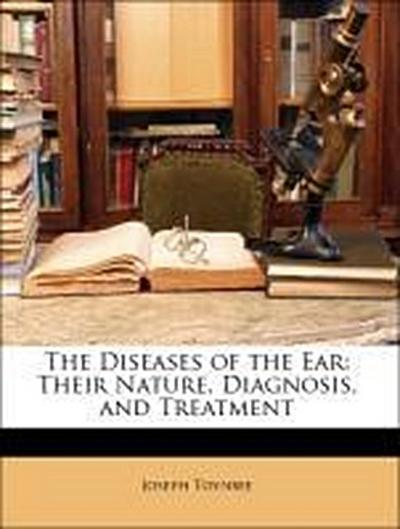 The Diseases of the Ear: Their Nature, Diagnosis, and Treatment