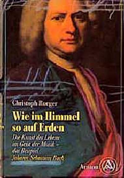 Wie im Himmel so auf Erden. Die Kunst des Lebens im Geist der Musik - das Beispiel  Johann Sebastian Bach.