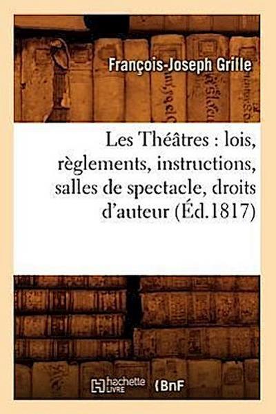 Les Théâtres: Lois, Règlements, Instructions, Salles de Spectacle, Droits d'Auteur, (Éd.1817)