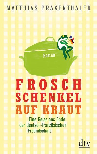 Froschschenkel auf Kraut: Roman Eine Reise ans Ende der deutsch-französischen Freundschaft (dtv Unterhaltung)