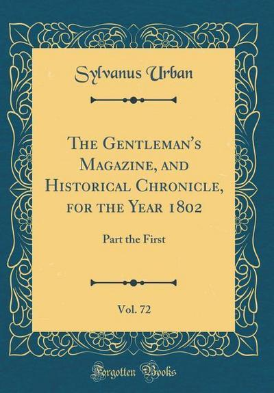 The Gentleman's Magazine, and Historical Chronicle, for the Year 1802, Vol. 72: Part the First (Classic Reprint)