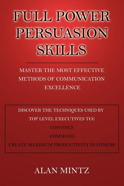 Full Power Persuasion Skills: Master the Most Effective Methods of Communication Excellence - Xlibris Corporation - Taschenbuch, Englisch, Alan Mintz, Master The Most Effective Methods of Communication Excellence, Master The Most Effective Methods of Communication Excellence