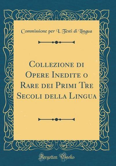 Collezione Di Opere Inedite O Rare Dei Primi Tre Secoli Della Lingua (Classic Reprint)