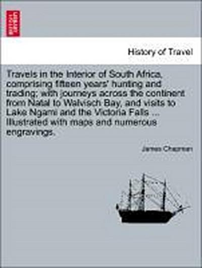 Travels in the Interior of South Africa, comprising fifteen years' hunting and trading; with journeys across the continent from Natal to Walvisch Bay, and visits to Lake Ngami and the Victoria Falls, Vol. I.