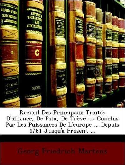 Recueil Des Principaux Traités D'alliance, De Paix, De Trève ...: Conclus Par Les Puissances De L'europe ... Depuis 1761 Jusqu'à Présent ...