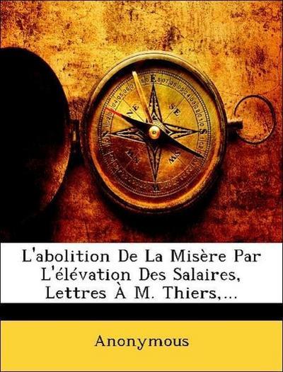 L'abolition De La Misère Par L'élévation Des Salaires, Lettres À M. Thiers,...