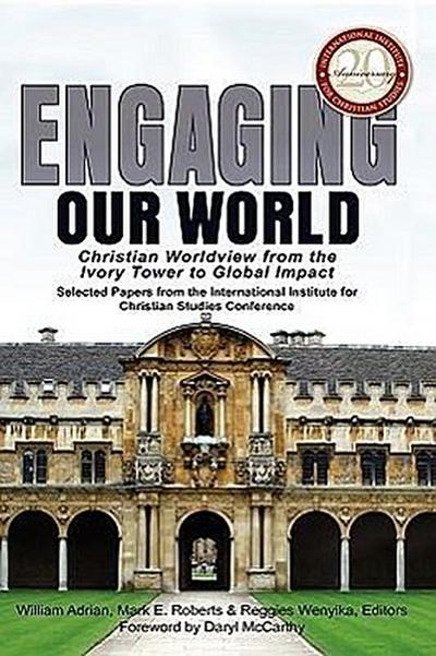 Engaging Our World: Christian Worldview from the Ivory Tower to Global Impact: Selected Papers from the 20th-Anniversary Conference of the