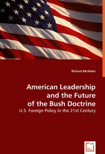 American Leadership and the Future of the Bush Doctrine: U.S. Foreign Policy in the 21st Century