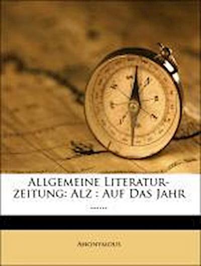 Allgemeine Literatur-zeitung: Alz : Auf Das Jahr ......