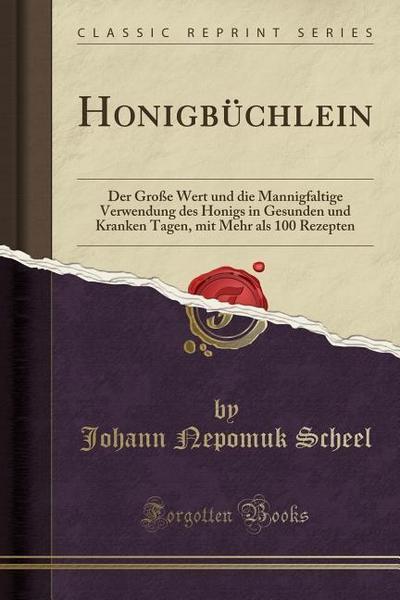 Honigbüchlein: Der Große Wert Und Die Mannigfaltige Verwendung Des Honigs in Gesunden Und Kranken Tagen, Mit Mehr ALS 100 Rezepten (C