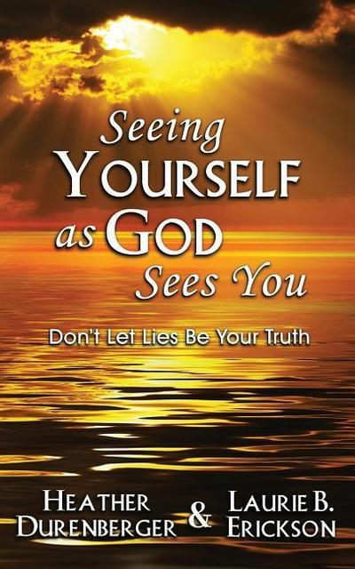 Seeing Yourself as God Sees You: Don't Let Lies Be Your Truth